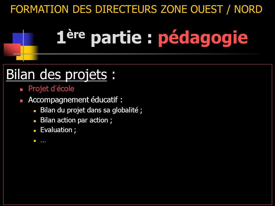 FORMATION DES DIRECTEURS ZONE OUEST / NORD Bilan des projets : Projet d ' école Accompagnement éducatif : Bilan du projet dans sa globalité ; Bilan action par action ; Evaluation ; … 1 ère partie : pédagogie
