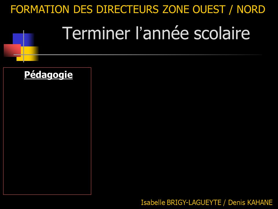 FORMATION DES DIRECTEURS ZONE OUEST / NORD Pédagogie -Bilan des projets Isabelle BRIGY-LAGUEYTE / Denis KAHANE Terminer l ' année scolaire