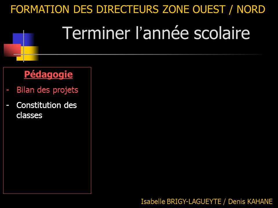 FORMATION DES DIRECTEURS ZONE OUEST / NORD Pédagogie -Bilan des projets -Constitution des classes Isabelle BRIGY-LAGUEYTE / Denis KAHANE Terminer l '