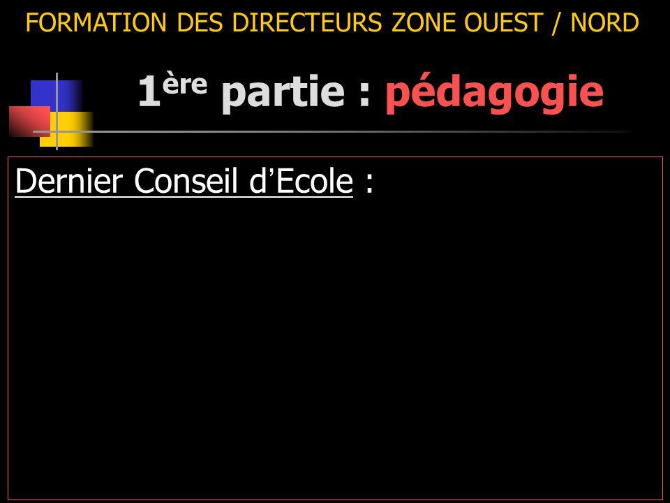 FORMATION DES DIRECTEURS ZONE OUEST / NORD Dernier Conseil d ' Ecole : 1 ère partie : pédagogie
