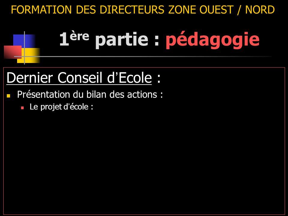 FORMATION DES DIRECTEURS ZONE OUEST / NORD Dernier Conseil d ' Ecole : Présentation du bilan des actions : Le projet d ' école : 1 ère partie : pédago