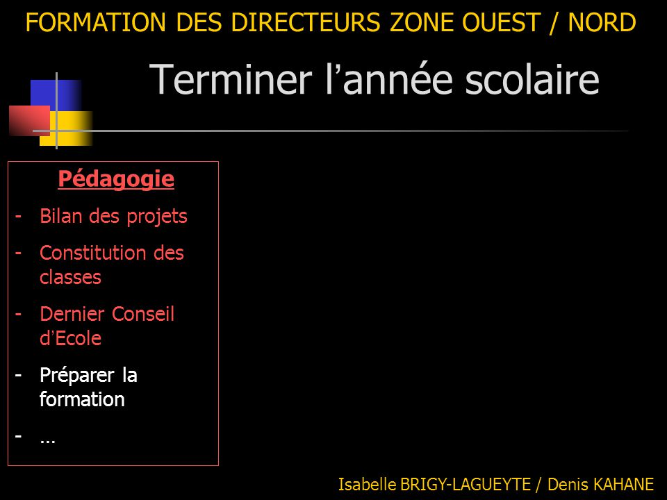 FORMATION DES DIRECTEURS ZONE OUEST / NORD Pédagogie -Bilan des projets -Constitution des classes -Dernier Conseil d ' Ecole -Préparer la formation -…