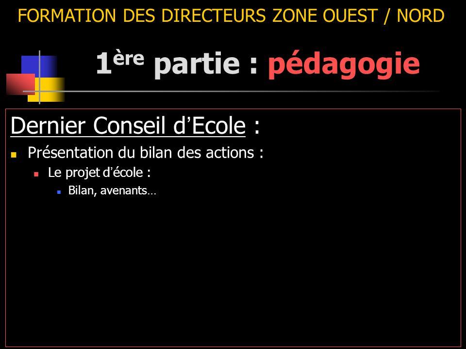 FORMATION DES DIRECTEURS ZONE OUEST / NORD Dernier Conseil d ' Ecole : Présentation du bilan des actions : Le projet d ' école : Bilan, avenants… 1 ère partie : pédagogie