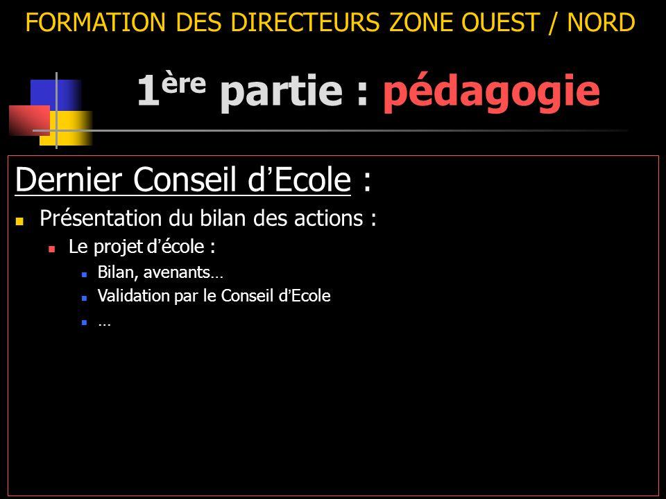 FORMATION DES DIRECTEURS ZONE OUEST / NORD Dernier Conseil d ' Ecole : Présentation du bilan des actions : Le projet d ' école : Bilan, avenants… Vali