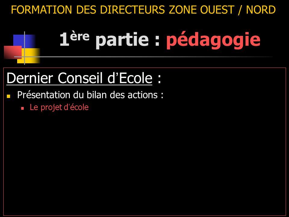 FORMATION DES DIRECTEURS ZONE OUEST / NORD Dernier Conseil d ' Ecole : Présentation du bilan des actions : Le projet d ' école 1 ère partie : pédagogi