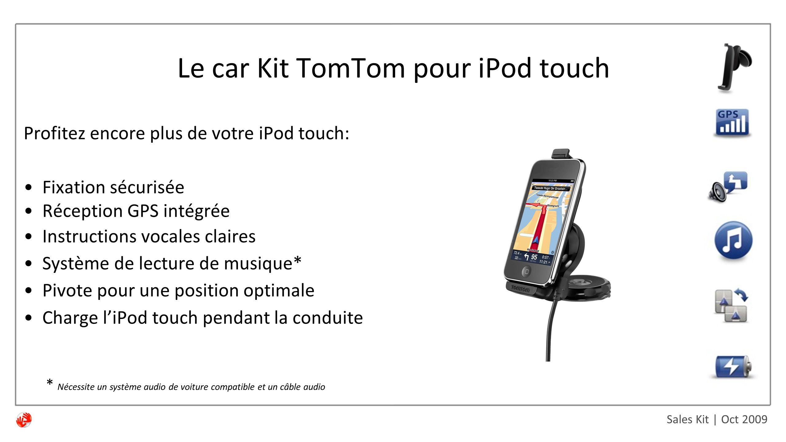 Sales Kit | Oct 2009 Profitez encore plus de votre iPod touch: Fixation sécurisée Réception GPS intégrée Instructions vocales claires Système de lecture de musique* Pivote pour une position optimale Charge l'iPod touch pendant la conduite Le car Kit TomTom pour iPod touch * Nécessite un système audio de voiture compatible et un câble audio