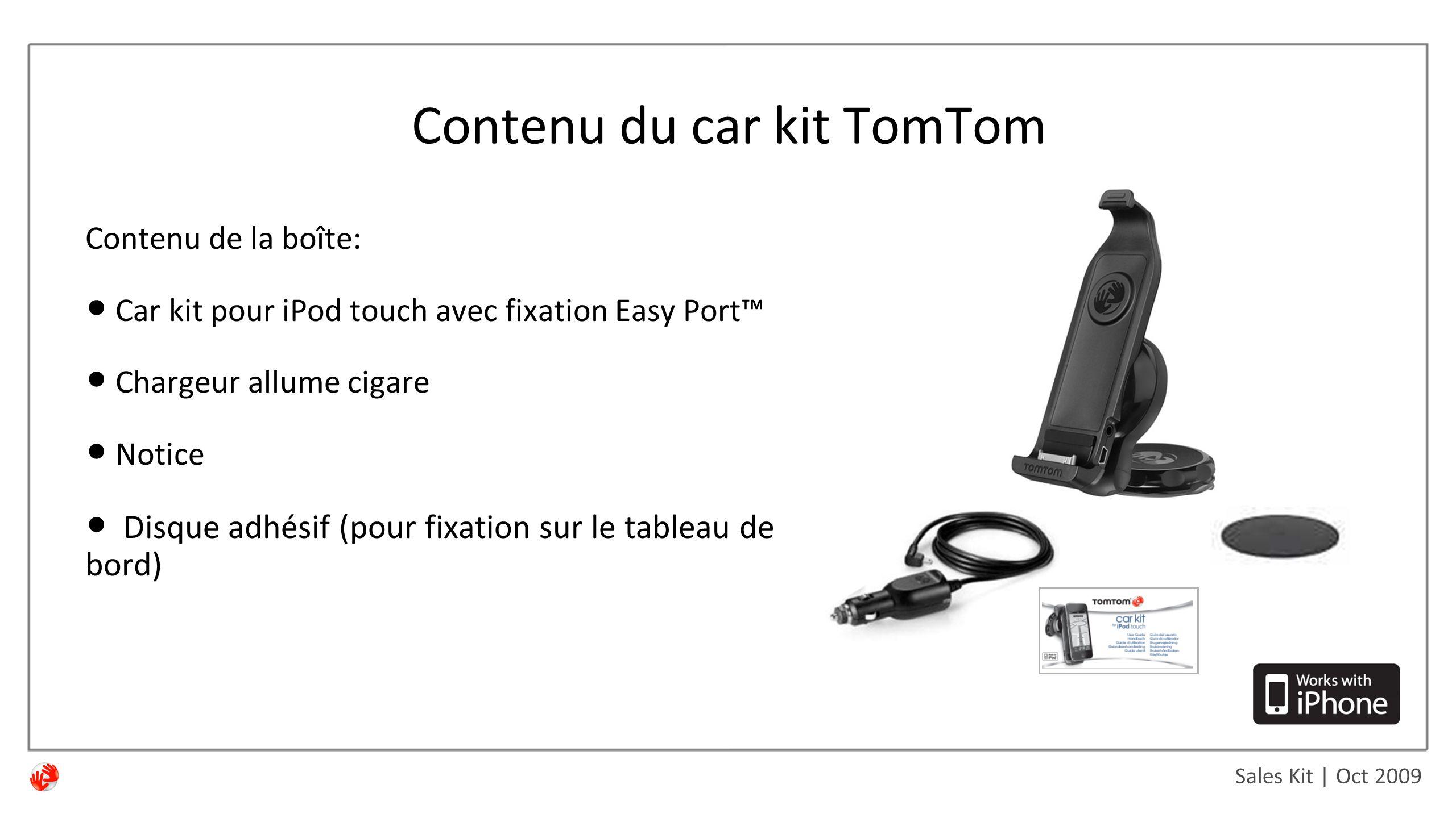 Sales Kit | Oct 2009 Contenu du car kit TomTom Contenu de la boîte: Car kit pour iPod touch avec fixation Easy Port™ Chargeur allume cigare Notice Disque adhésif (pour fixation sur le tableau de bord)