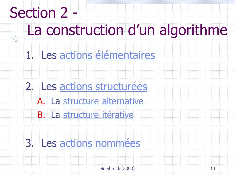 Belahmidi (2008)13 Section 2 - La construction d'un algorithme 1.Les actions élémentairesactions élémentaires 2.Les actions structuréesactions structurées A.La structure alternativestructure alternative B.La structure itérativestructure itérative 3.Les actions nomméesactions nommées