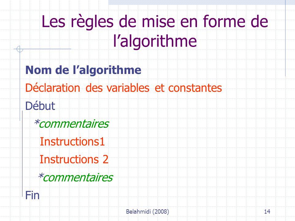 Belahmidi (2008)14 Les règles de mise en forme de l'algorithme Nom de l'algorithme Déclaration des variables et constantes Début *commentaires Instructions1 Instructions 2 *commentaires Fin
