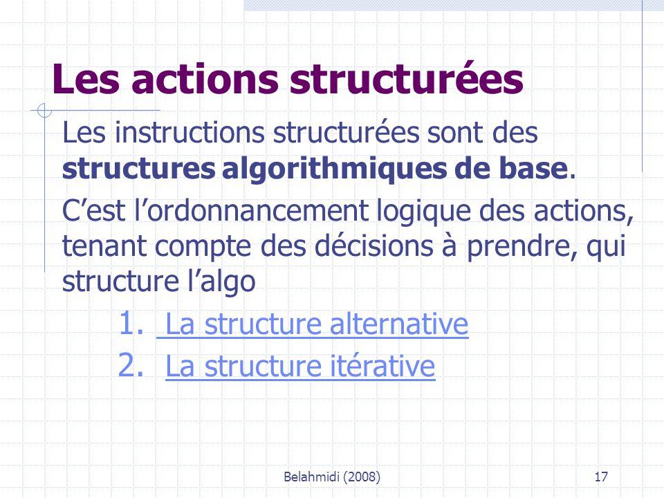 Belahmidi (2008)17 Les actions structurées Les instructions structurées sont des structures algorithmiques de base.