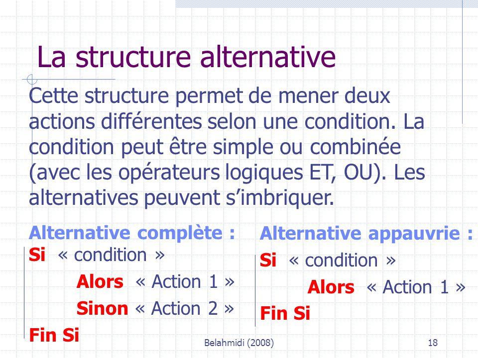 Belahmidi (2008)18 La structure alternative Cette structure permet de mener deux actions différentes selon une condition.