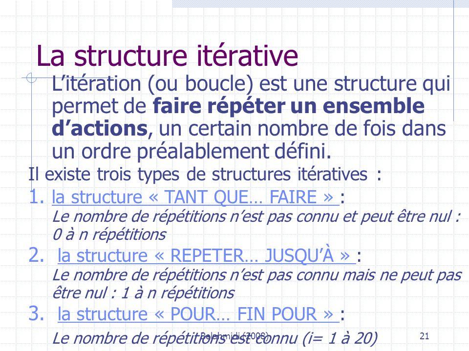 Belahmidi (2008)21 La structure itérative L'itération (ou boucle) est une structure qui permet de faire répéter un ensemble d'actions, un certain nombre de fois dans un ordre préalablement défini.