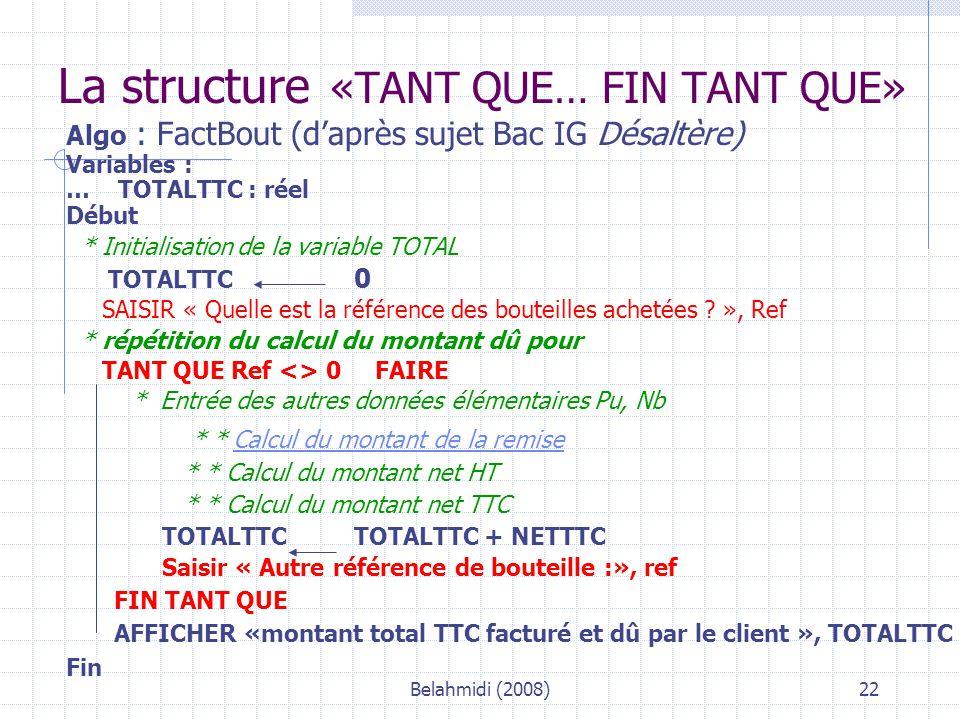 Belahmidi (2008)22 Algo : FactBout (d'après sujet Bac IG Désaltère) Variables : … TOTALTTC : réel Début * Initialisation de la variable TOTAL TOTALTTC 0 SAISIR « Quelle est la référence des bouteilles achetées .