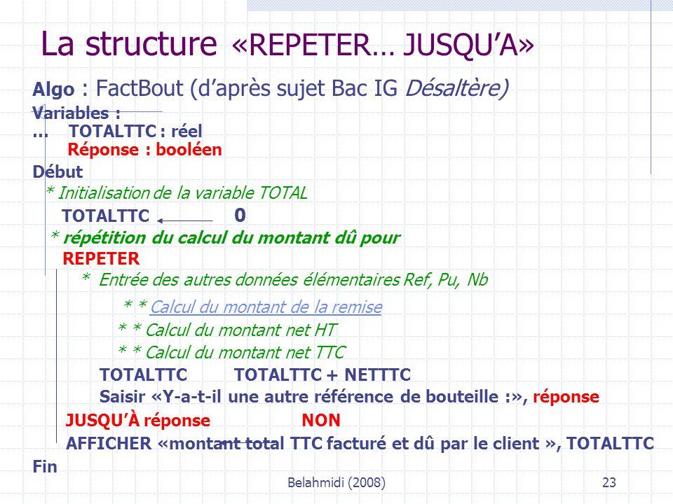 Belahmidi (2008)23 La structure «REPETER… JUSQU'A» Algo : FactBout (d'après sujet Bac IG Désaltère) Variables : … TOTALTTC : réel Réponse : booléen Début * Initialisation de la variable TOTAL TOTALTTC 0 * répétition du calcul du montant dû pour REPETER * Entrée des autres données élémentaires Ref, Pu, Nb * * Calcul du montant de la remiseCalcul du montant de la remise * * Calcul du montant net HT * * Calcul du montant net TTC TOTALTTCTOTALTTC + NETTTC Saisir «Y-a-t-il une autre référence de bouteille :», réponse JUSQU'À réponse NON AFFICHER «montant total TTC facturé et dû par le client », TOTALTTC Fin