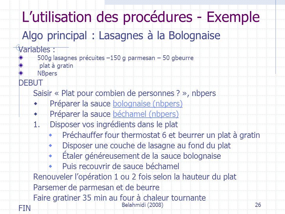 Belahmidi (2008)26 L'utilisation des procédures - Exemple Algo principal : Lasagnes à la Bolognaise Variables : 500g lasagnes précuites –150 g parmesan – 50 gbeurre plat à gratin NBpers DEBUT Saisir « Plat pour combien de personnes .