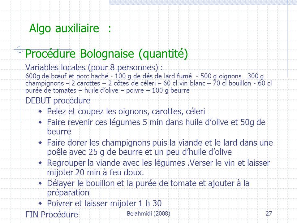 Belahmidi (2008)27 Algo auxiliaire : Procédure Bolognaise (quantité) Variables locales (pour 8 personnes) : 600g de bœuf et porc haché - 100 g de dés de lard fumé - 500 g oignons _300 g champignons – 2 carottes – 2 côtes de céleri – 60 cl vin blanc – 70 cl bouillon - 60 cl purée de tomates – huile d'olive – poivre – 100 g beurre DEBUT procédure  Pelez et coupez les oignons, carottes, céleri  Faire revenir ces légumes 5 min dans huile d'olive et 50g de beurre  Faire dorer les champignons puis la viande et le lard dans une poêle avec 25 g de beurre et un peu d'huile d'olive  Regrouper la viande avec les légumes.Verser le vin et laisser mijoter 20 min à feu doux.