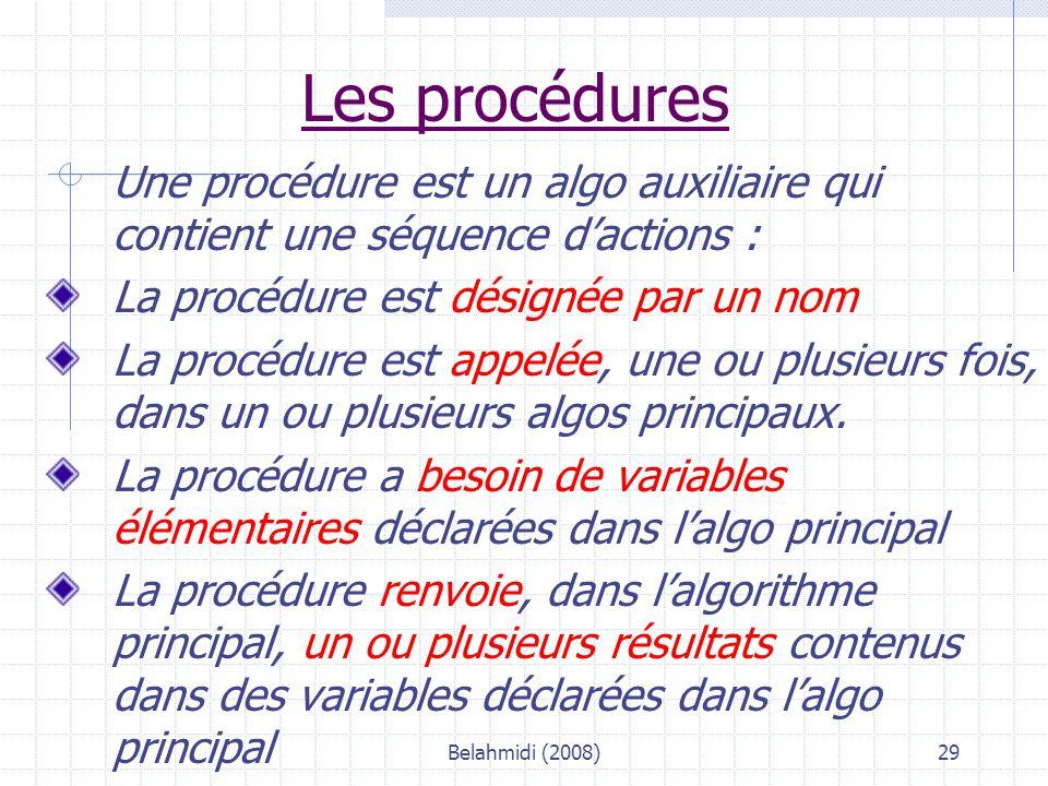 Belahmidi (2008)29 Les procédures Une procédure est un algo auxiliaire qui contient une séquence d'actions : La procédure est désignée par un nom La procédure est appelée, une ou plusieurs fois, dans un ou plusieurs algos principaux.
