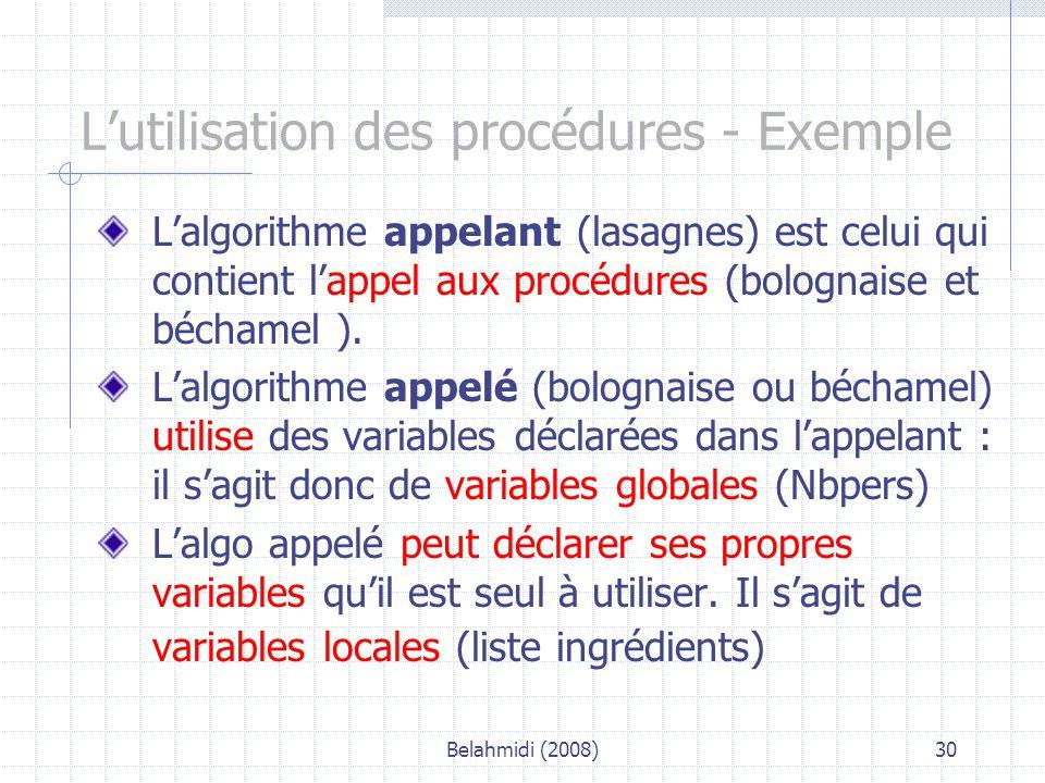 Belahmidi (2008)30 L'utilisation des procédures - Exemple L'algorithme appelant (lasagnes) est celui qui contient l'appel aux procédures (bolognaise et béchamel ).