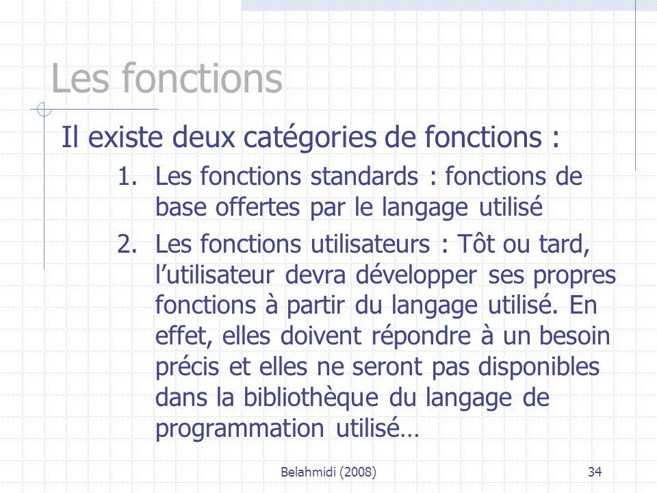 Belahmidi (2008)34 Les fonctions Il existe deux catégories de fonctions : 1.Les fonctions standards : fonctions de base offertes par le langage utilisé 2.Les fonctions utilisateurs : Tôt ou tard, l'utilisateur devra développer ses propres fonctions à partir du langage utilisé.