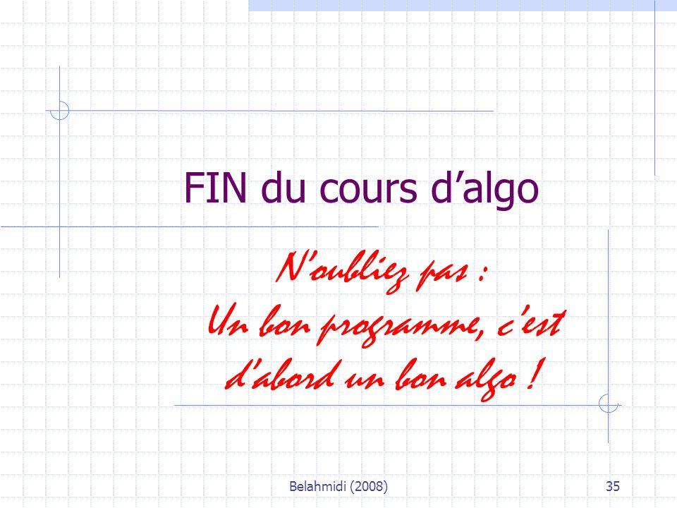 Belahmidi (2008)35 FIN du cours d'algo N'oubliez pas : Un bon programme, c'est d'abord un bon algo !