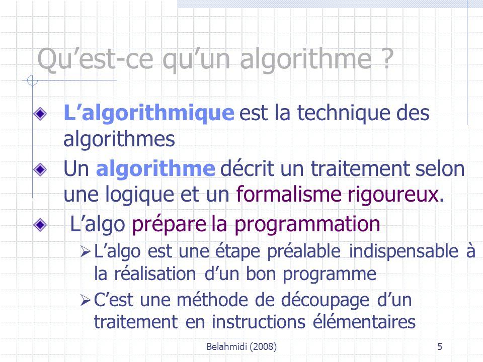 Belahmidi (2008)6 Caractéristiques d'un algorithme Il contient plusieurs séquences à exécuter  Ensemble d'actions élémentaires les séquences (étapes) se succèdent dans un certain ordre Il peut éventuellement exister une répétition (itération) ou une condition d'exécution ou non de certaines séquences Il est caractérisé par un début et une fin