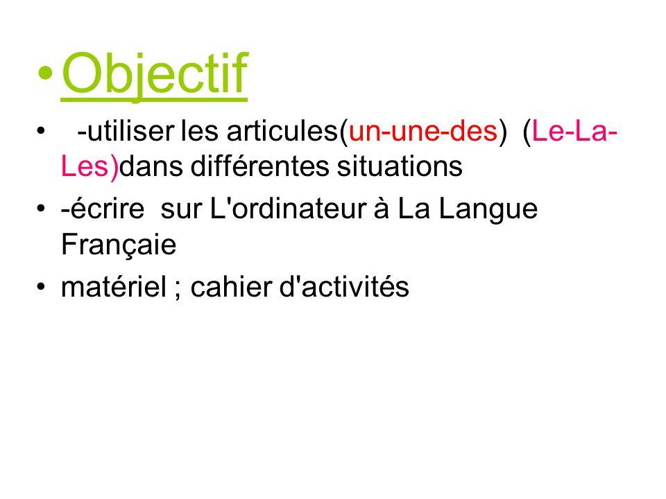 Objectif -utiliser les articules(un-une-des) (Le-La- Les)dans différentes situations -écrire sur L ordinateur à La Langue Françaie matériel ; cahier d activités