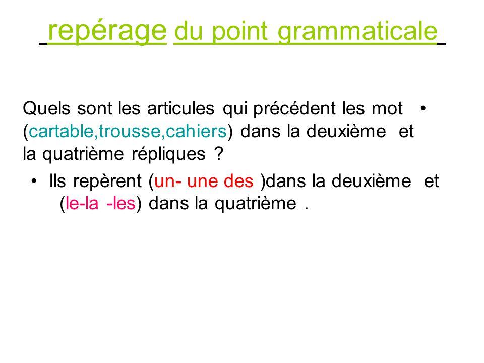 repérage du point grammaticale Quels sont les articules qui précédent les mot (cartable,trousse,cahiers) dans la deuxième et la quatrième répliques .