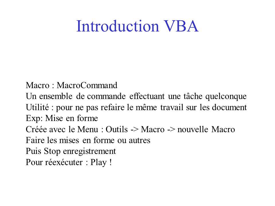 Ecriture du code VBA Dans des procédure ou fonctions Qui sont dans des modules Menu : Insertion -> Module Une procédure : un ensemble d'action de commande Sub proc1( ) MsgBox Hi End Sub Une fonction : un ensemble de commande retournant un résulat Function Calcul(Nbre1 As Integer, Nbre2 As Integer) Calcul = Nbre1 + Nbre2 End Function