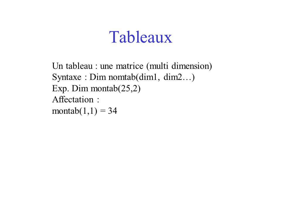 Tableaux Un tableau : une matrice (multi dimension) Syntaxe : Dim nomtab(dim1, dim2…) Exp. Dim montab(25,2) Affectation : montab(1,1) = 34