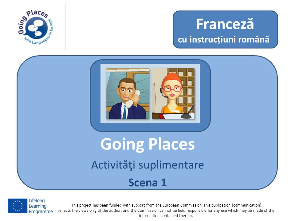 Going Places Activităƫi suplimentare Scena 1 Franceză cu instrucțiuni română This project has been funded with support from the European Commission.