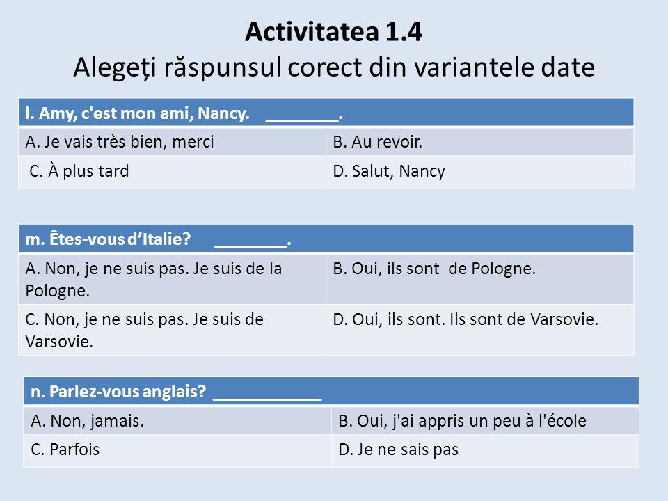 Activitatea 1.4 Alegeți r ă spunsul corect din variantele date m. Êtes-vous d'Italie? ________. A. Non, je ne suis pas. Je suis de la Pologne. B. Oui,