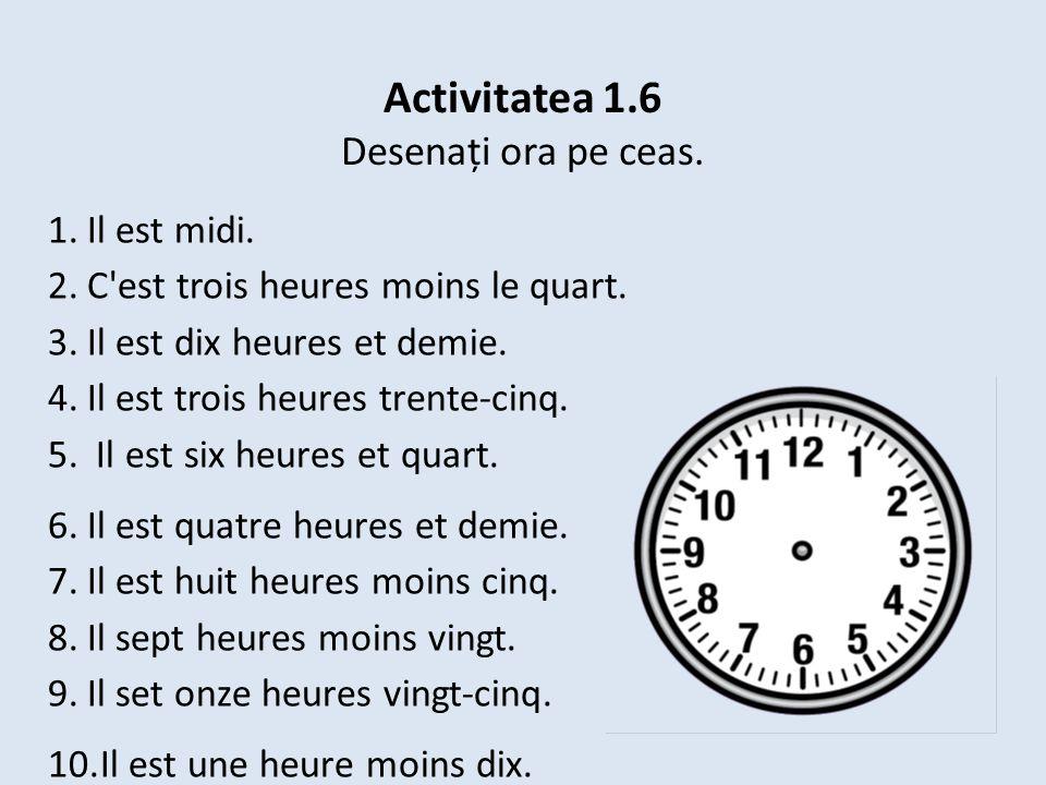 Activitatea 1.6 Desenați ora pe ceas. 1.Il est midi. 2.C'est trois heures moins le quart. 3.Il est dix heures et demie. 4.Il est trois heures trente-c