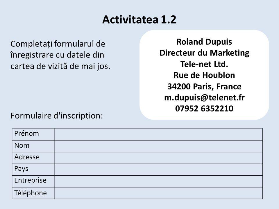 Activitatea 1.2 Prénom Nom Adresse Pays Entreprise Téléphone Formulaire d'inscription: Roland Dupuis Directeur du Marketing Tele-net Ltd. Rue de Houbl