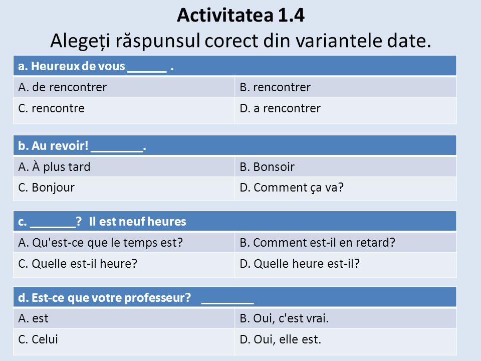 Activitatea 1.4 Alegeți r ă spunsul corect din variantele date. a. Heureux de vous ______. A. de rencontrerB. rencontrer C. rencontreD. a rencontrer b