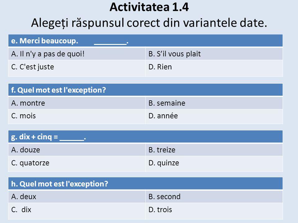 Activitatea 1.4 Alegeți r ă spunsul corect din variantele date. e. Merci beaucoup. ________. A. Il n'y a pas de quoi!B. S'il vous plait C. C'est juste