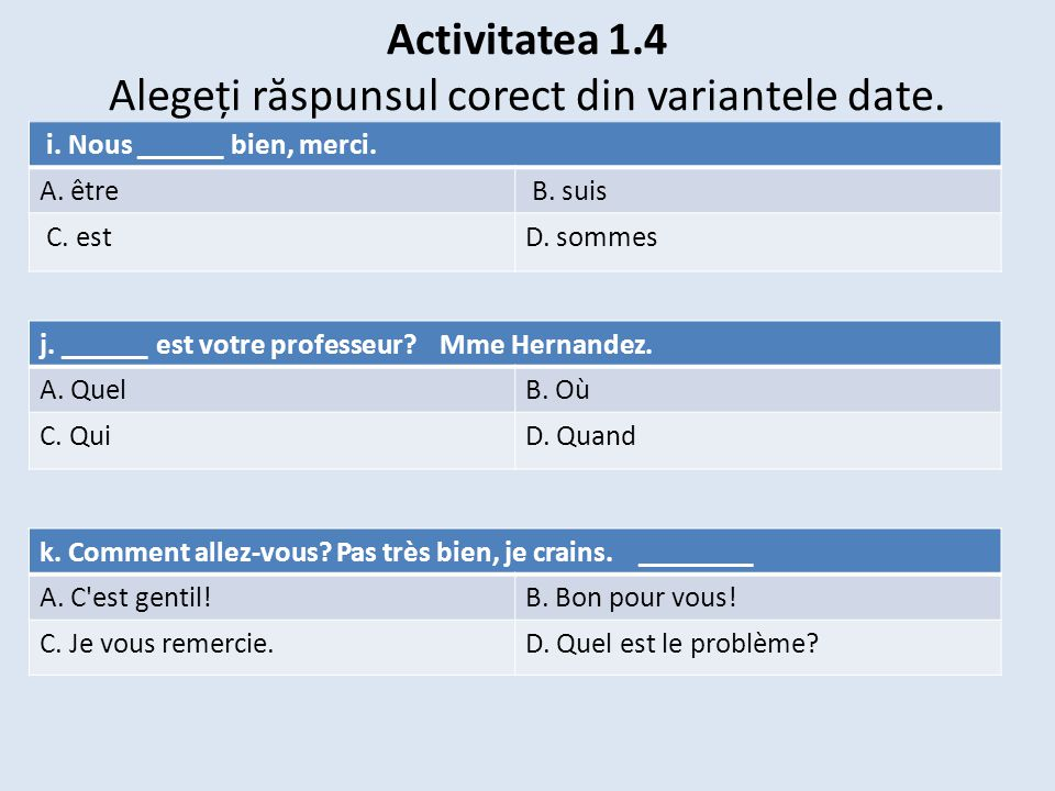 Activitatea 1.4 Alegeți r ă spunsul corect din variantele date. i. Nous ______ bien, merci. A. être B. suis C. estD. sommes j. ______ est votre profes