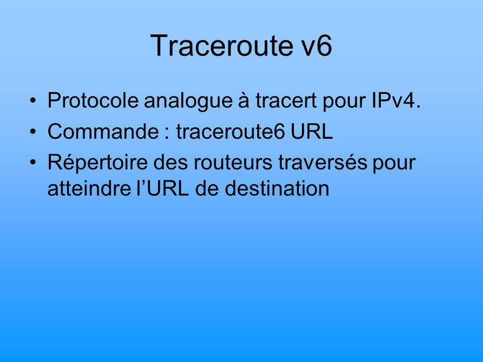 Traceroute v6 Protocole analogue à tracert pour IPv4. Commande : traceroute6 URL Répertoire des routeurs traversés pour atteindre l'URL de destination