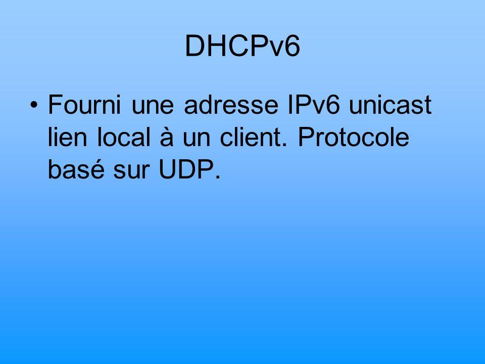DHCPv6 Fourni une adresse IPv6 unicast lien local à un client. Protocole basé sur UDP.
