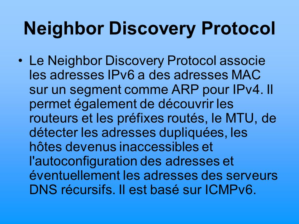 Neighbor Discovery Protocol Le Neighbor Discovery Protocol associe les adresses IPv6 a des adresses MAC sur un segment comme ARP pour IPv4. Il permet