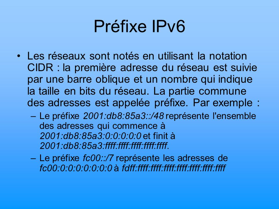 Adressage IPv6 Type d adresses IPv6 PréfixeDescription ::/8Adresses réservées 2000::/3 Adresses unicast routables sur Internet fc00::/7Adresses locales uniques fe80::/10Adresses locales lien ff00::/8Adresses multicast Certains préfixes d adresses IPv6 jouent des rôles particuliers :