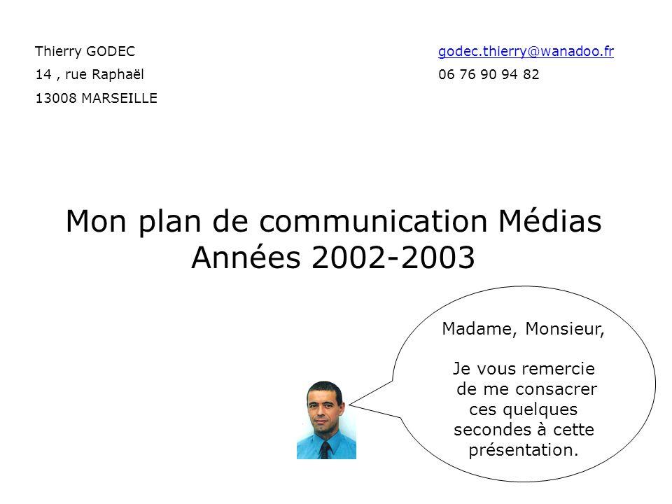 Mon plan de communication Médias Années 2002-2003 Thierry GODECgodec.thierry@wanadoo.frgodec.thierry@wanadoo.fr 14, rue Raphaël 06 76 90 94 82 13008 MARSEILLE Madame, Monsieur, Je vous remercie de me consacrer ces quelques secondes à cette présentation.