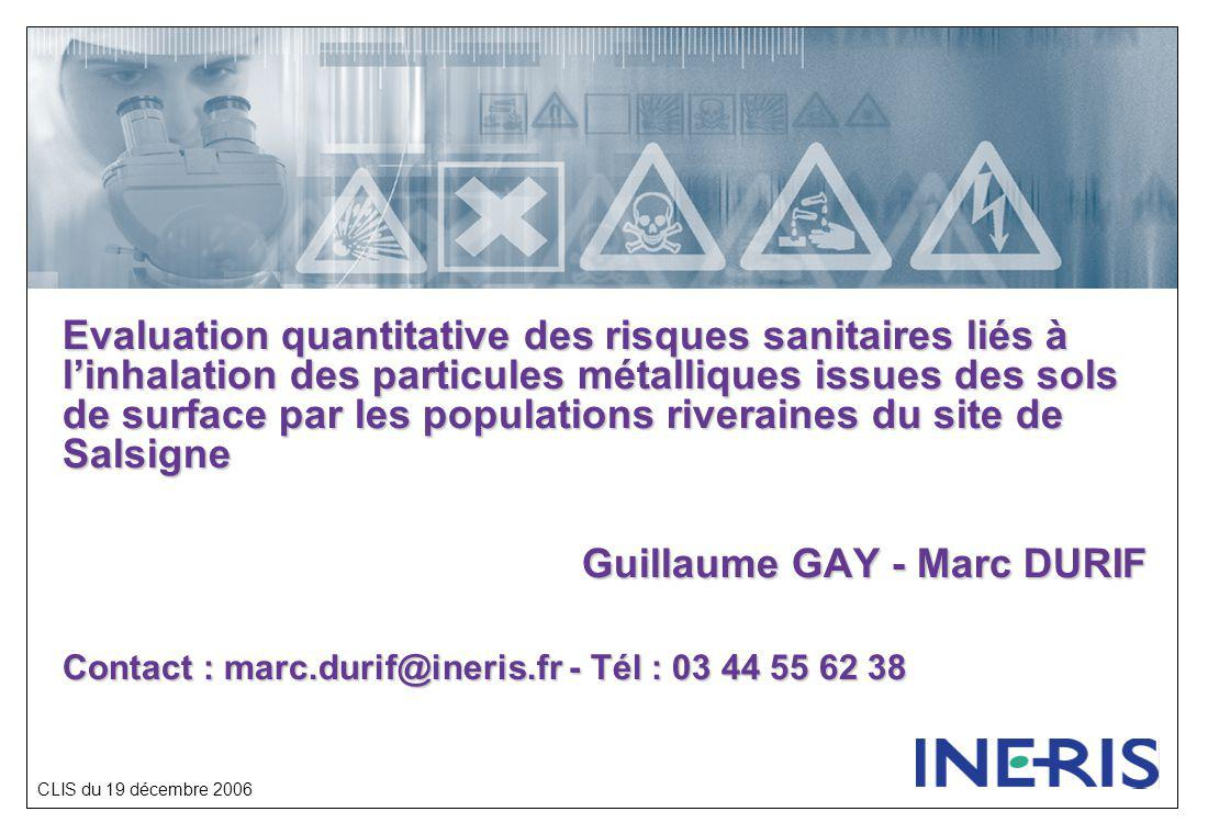 CLIS du 19 décembre 2006 Evaluation quantitative des risques sanitaires liés à l'inhalation des particules métalliques issues des sols de surface par les populations riveraines du site de Salsigne Guillaume GAY - Marc DURIF Contact : marc.durif@ineris.fr - Tél : 03 44 55 62 38