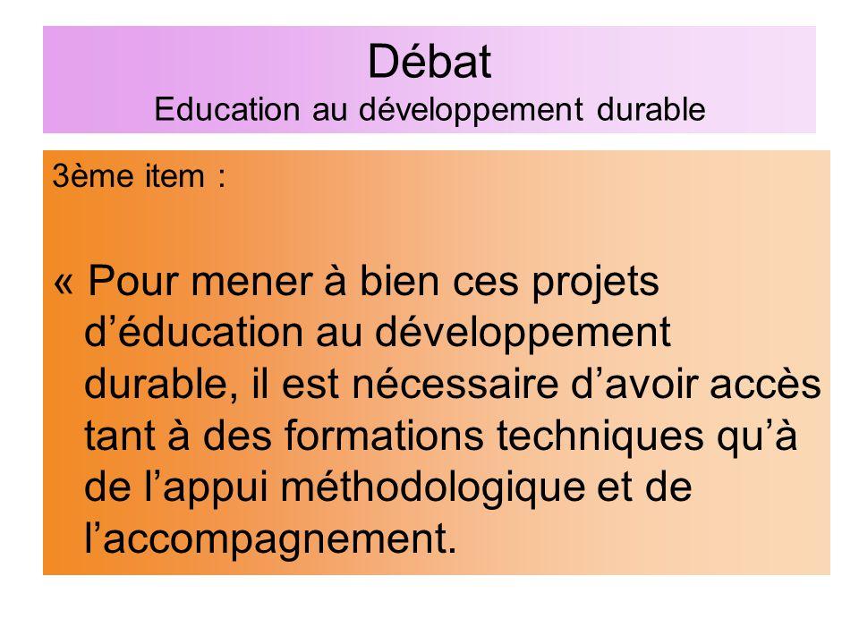 Débat Education au développement durable 3ème item : « Pour mener à bien ces projets d'éducation au développement durable, il est nécessaire d'avoir accès tant à des formations techniques qu'à de l'appui méthodologique et de l'accompagnement.