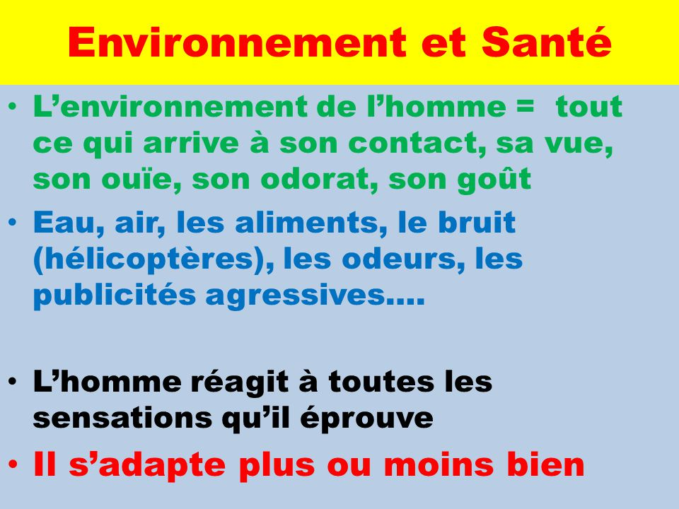 Environnement et Santé L'environnement de l'homme = tout ce qui arrive à son contact, sa vue, son ouïe, son odorat, son goût Eau, air, les aliments, l