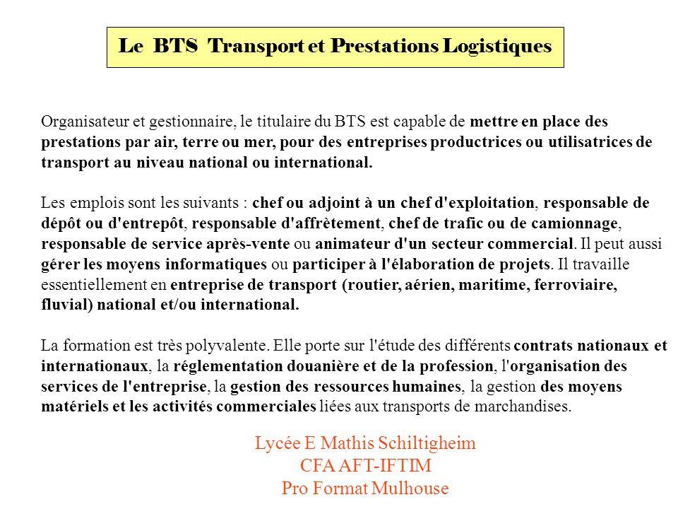 Le BTS Transport et Prestations Logistiques Organisateur et gestionnaire, le titulaire du BTS est capable de mettre en place des prestations par air, terre ou mer, pour des entreprises productrices ou utilisatrices de transport au niveau national ou international.
