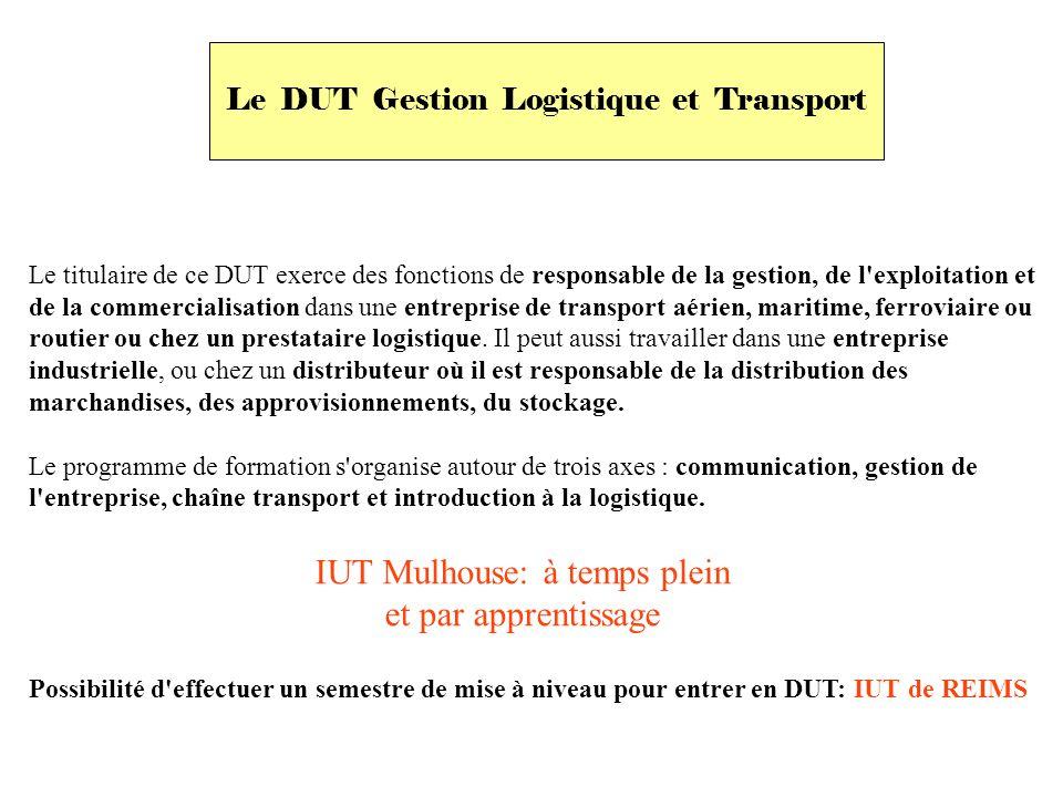 Le DUT Gestion Logistique et Transport Le titulaire de ce DUT exerce des fonctions de responsable de la gestion, de l exploitation et de la commercialisation dans une entreprise de transport aérien, maritime, ferroviaire ou routier ou chez un prestataire logistique.