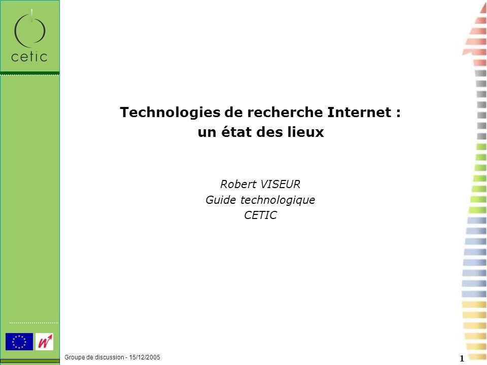 Groupe de discussion - 15/12/2005 1 Technologies de recherche Internet : un état des lieux Robert VISEUR Guide technologique CETIC