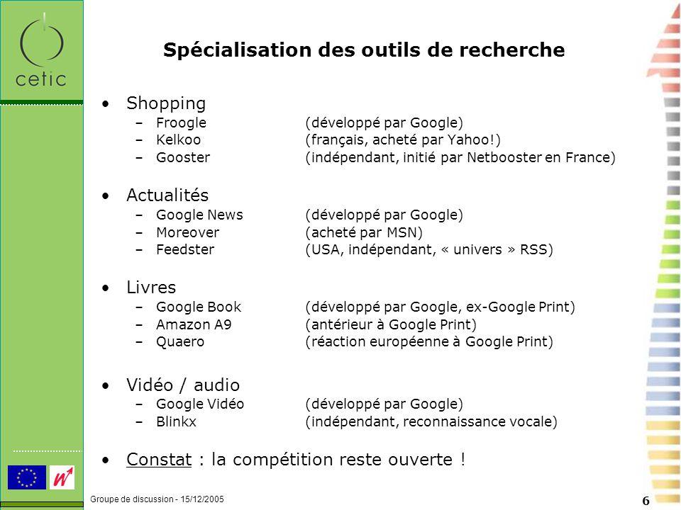 Groupe de discussion - 15/12/2005 6 Spécialisation des outils de recherche Shopping –Froogle(développé par Google) –Kelkoo(français, acheté par Yahoo!) –Gooster(indépendant, initié par Netbooster en France) Actualités –Google News(développé par Google) –Moreover (acheté par MSN) –Feedster(USA, indépendant, « univers » RSS) Livres –Google Book(développé par Google, ex-Google Print) –Amazon A9(antérieur à Google Print) –Quaero(réaction européenne à Google Print) Vidéo / audio –Google Vidéo(développé par Google) –Blinkx(indépendant, reconnaissance vocale) Constat : la compétition reste ouverte !