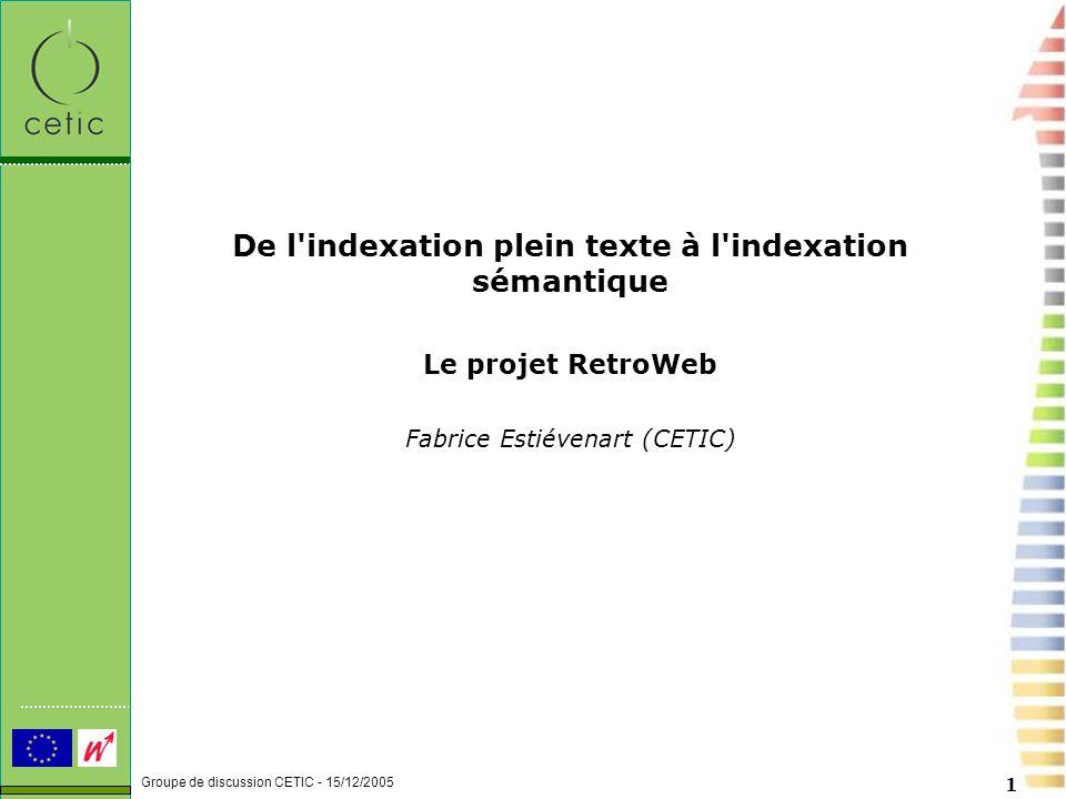 Groupe de discussion CETIC - 15/12/2005 1 De l indexation plein texte à l indexation sémantique Le projet RetroWeb Fabrice Estiévenart (CETIC)