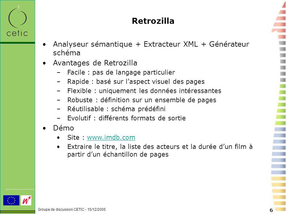 Groupe de discussion CETIC - 15/12/2005 6 Retrozilla Analyseur sémantique + Extracteur XML + Générateur schéma Avantages de Retrozilla –Facile : pas de langage particulier –Rapide : basé sur l'aspect visuel des pages –Flexible : uniquement les données intéressantes –Robuste : définition sur un ensemble de pages –Réutilisable : schéma prédéfini –Evolutif : différents formats de sortie Démo Site : www.imdb.comwww.imdb.com Extraire le titre, la liste des acteurs et la durée d'un film à partir d'un échantillon de pages
